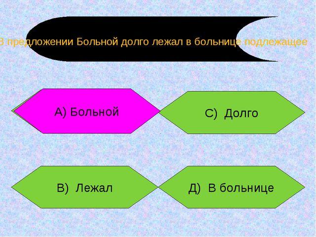 Больной В) Лежал Д) В больнице С) Долго А) Больной В предложении Больной долг...