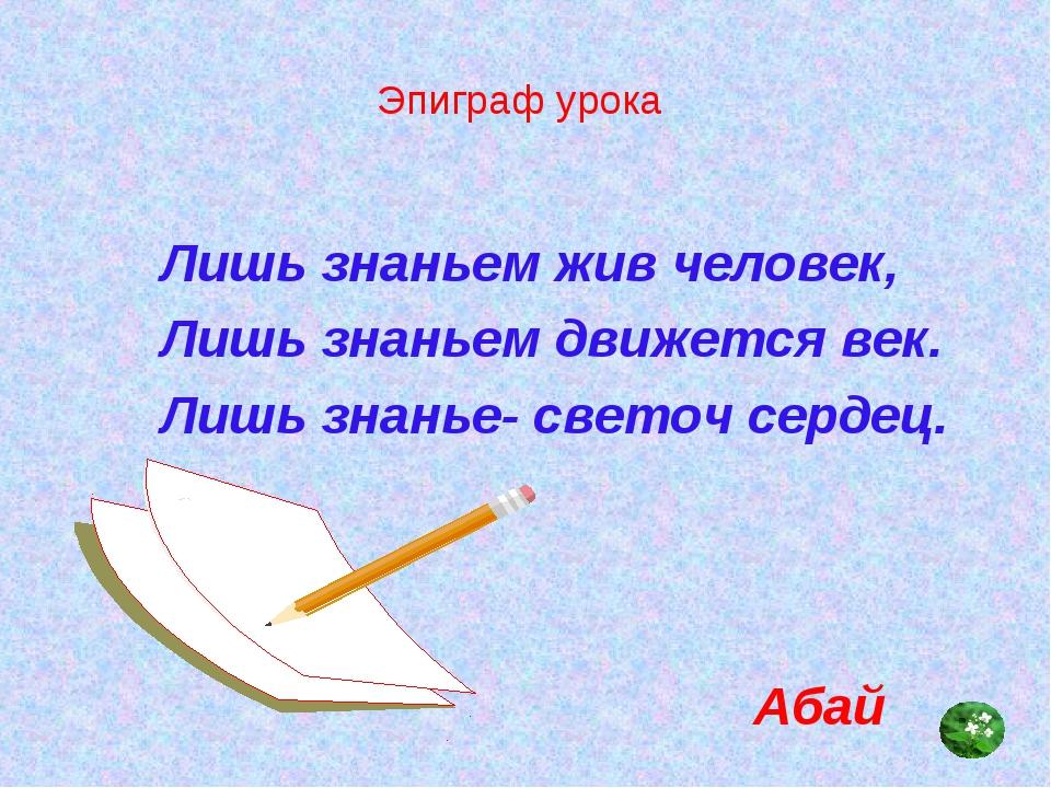 Эпиграф урока Лишь знаньем жив человек, Лишь знаньем движется век. Лишь знань...