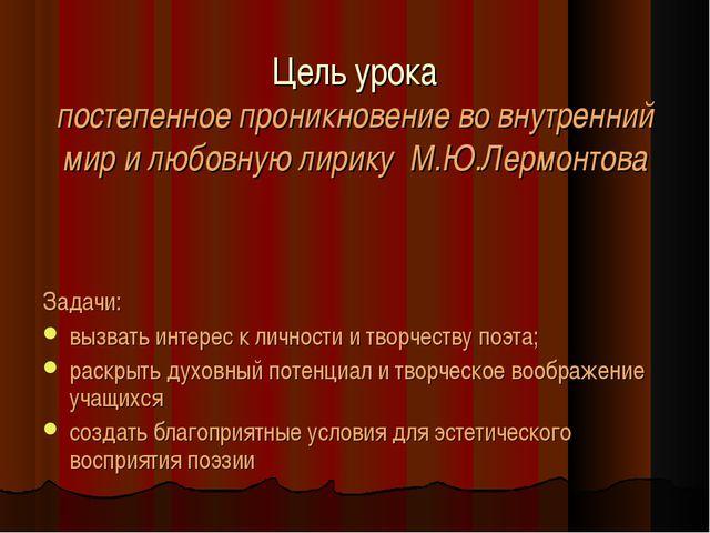 Цель урока постепенное проникновение во внутренний мир и любовную лирику М.Ю...