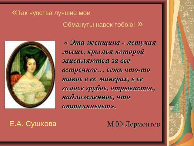 «Так чувства лучшие мои Обмануты навек тобою! » Е.А. Сушкова « Эта женщина -...