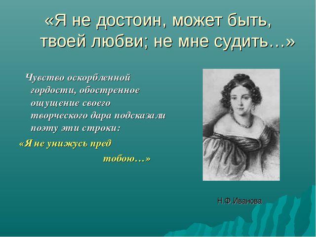 «Я не достоин, может быть, твоей любви; не мне судить…» Чувство оскорбленной...