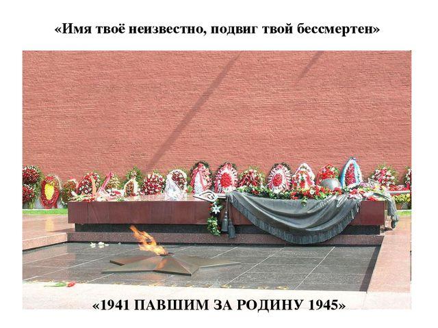 «Имя твоё неизвестно, подвиг твой бессмертен» «1941ПАВШИМ ЗА РОДИНУ 1945»