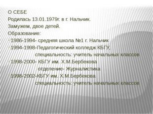 О СЕБЕ Родилась 13.01.1979г. в г. Нальчик. Замужем, двое детей. Образование: