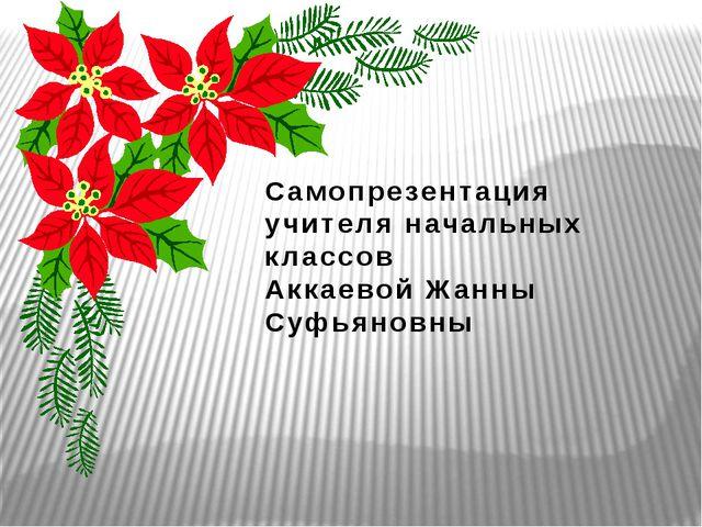 Самопрезентация учителя начальных классов Аккаевой Жанны Суфьяновны