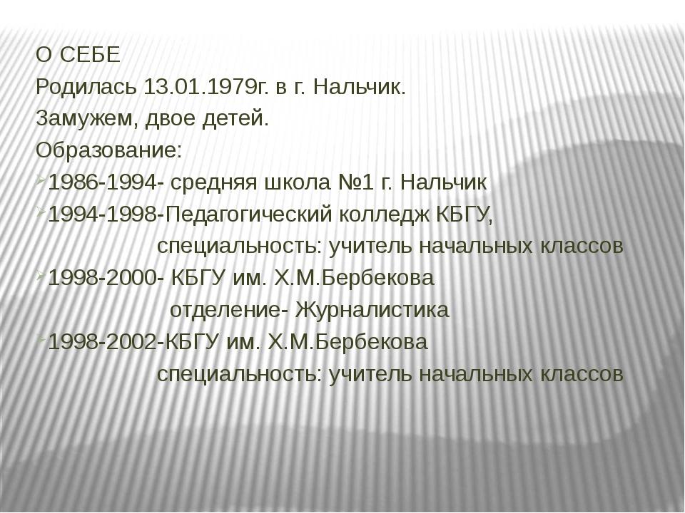 О СЕБЕ Родилась 13.01.1979г. в г. Нальчик. Замужем, двое детей. Образование:...