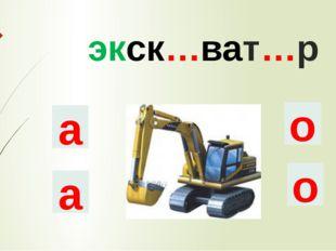 экск…ват…р а о о а