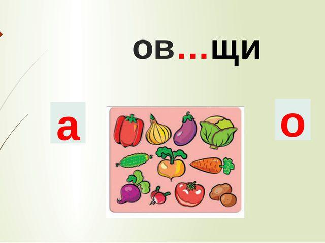 ов…щи а о