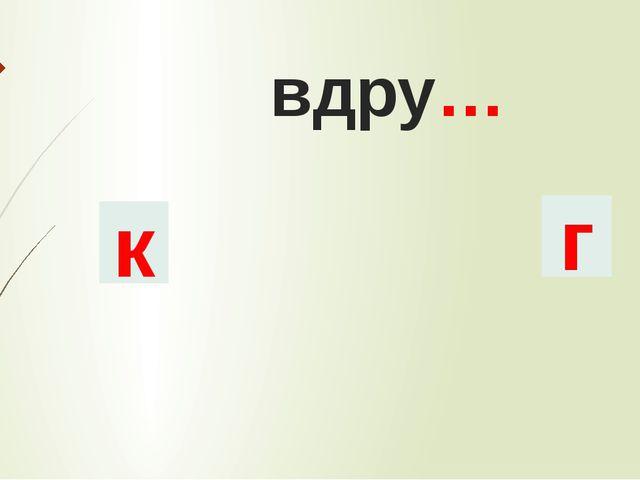 вдру… к г