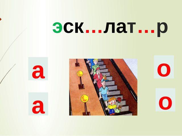 эск…лат…р а о о а