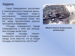 Макет Николо-Корельского монастыря Задача. Город Северодвинск расположен в Н