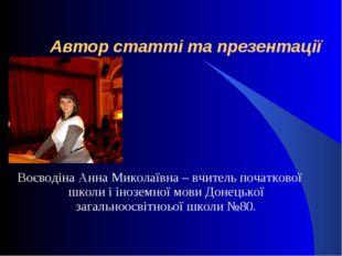 Автор статті та презентації Воєводіна Анна Миколаївна – вчитель початкової ш