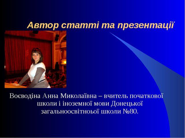 Автор статті та презентації Воєводіна Анна Миколаївна – вчитель початкової ш...