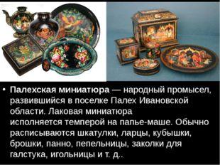 Палехская миниатюра— народный промысел, развившийся в поселкеПалехИвановс
