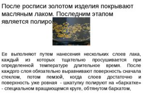 После росписи золотом изделия покрывают масляным лаком. Последним этапом явл