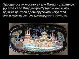 Зародилось искусство в селе Палех - старинное русское село Владимиро-Суздальс