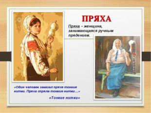ПРЯХА «Тонкие нитки» Пряха – женщина, занимающаяся ручным прядением. «Один ч