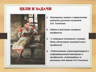 ЦЕЛИ И ЗАДАЧИ Расширить знания о творчестве великого русского писателя Л.Н.