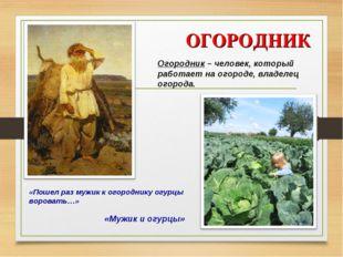 ОГОРОДНИК «Мужик и огурцы» Огородник – человек, который работает на огороде,