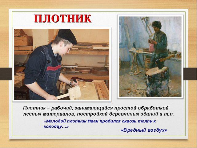ПЛОТНИК «Вредный воздух» Плотник – рабочий, занимающийся простой обработкой...