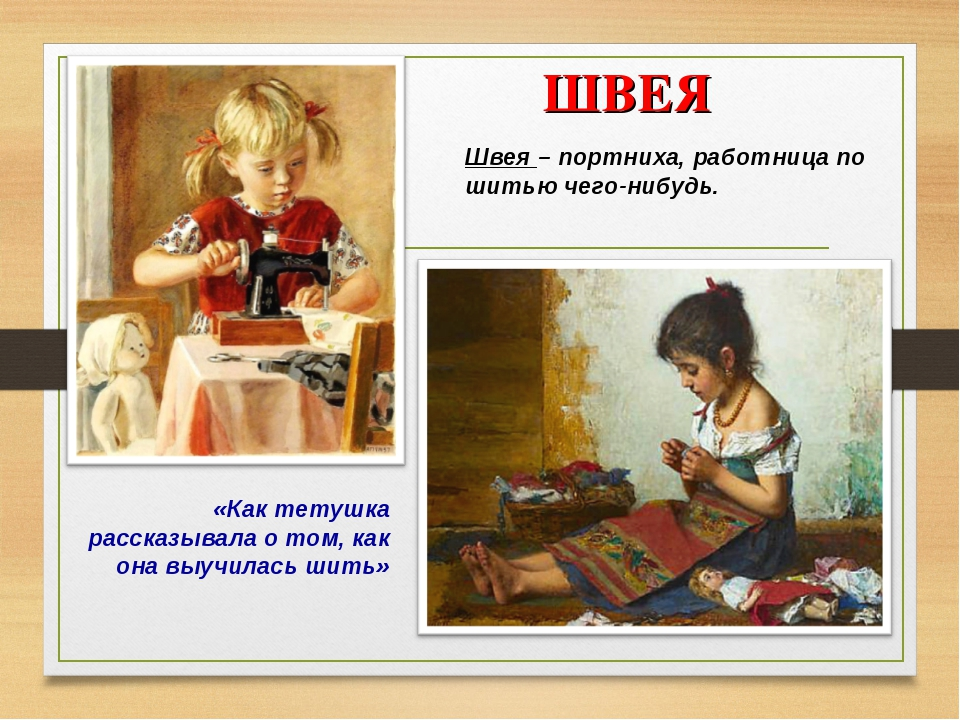 ШВЕЯ «Как тетушка рассказывала о том, как она выучилась шить» Швея – портних...