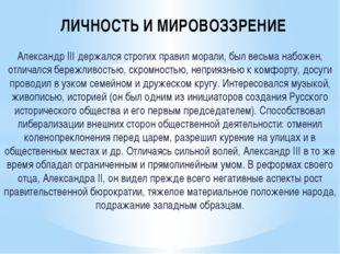 ЛИЧНОСТЬ И МИРОВОЗЗРЕНИЕ Александр III держался строгих правил морали, был ве