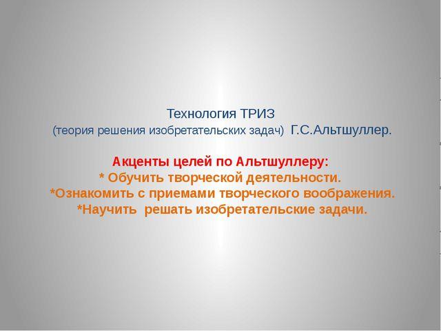 Технология ТРИЗ (теория решения изобретательских задач) Г.С.Альтшуллер. Акцен...