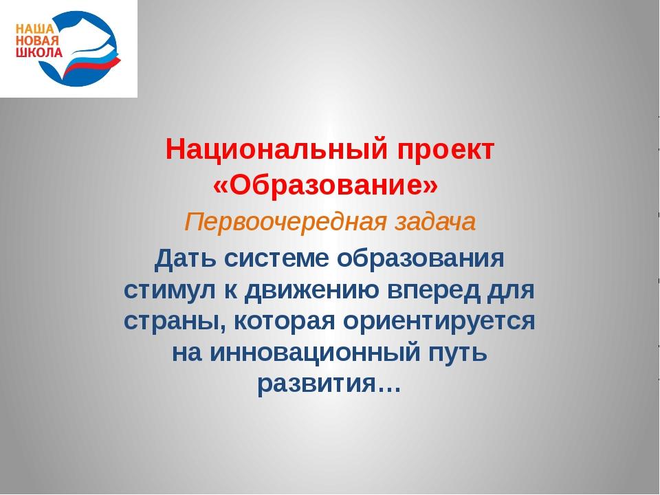 Национальный проект «Образование» Первоочередная задача Дать системе образова...