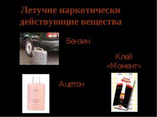 Летучие наркотически действующие вещества Бензин Ацетон Клей «Момент»