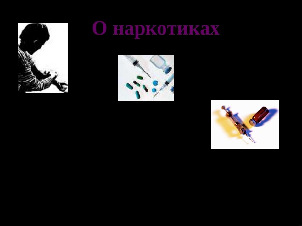 О наркотиках Наркотики – это те или иные вещества, которые: способны вызывать...