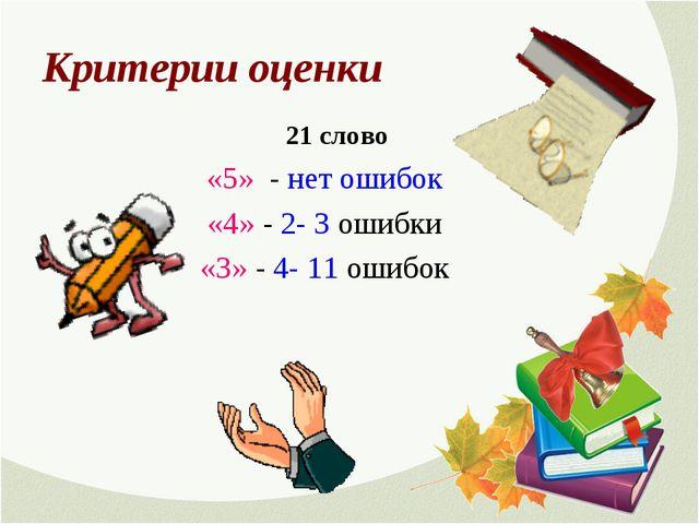 Критерии оценки 21 слово «5» - нет ошибок «4» - 2- 3 ошибки «3» - 4- 11 ошибок