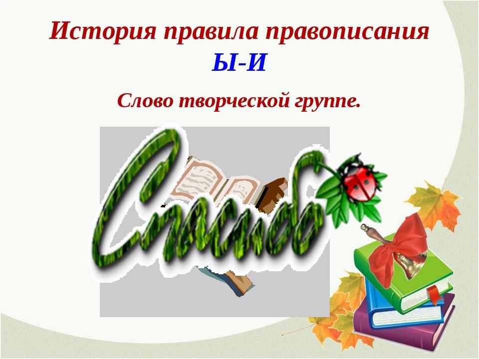 История правила правописания Ы-И Слово творческой группе.