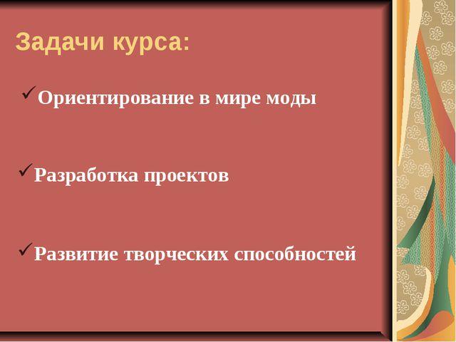 Задачи курса: Разработка проектов Развитие творческих способностей Ориентиров...