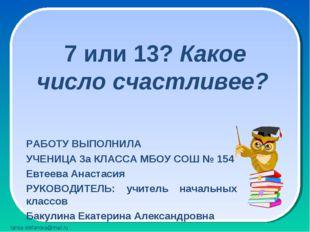 7 или 13? Какое число счастливее? РАБОТУ ВЫПОЛНИЛА УЧЕНИЦА 3а КЛАССА МБОУ СО