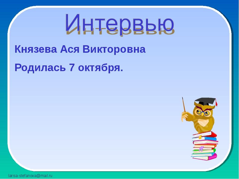 Князева Ася Викторовна Родилась 7 октября. larisa-stefanova@mail.ru