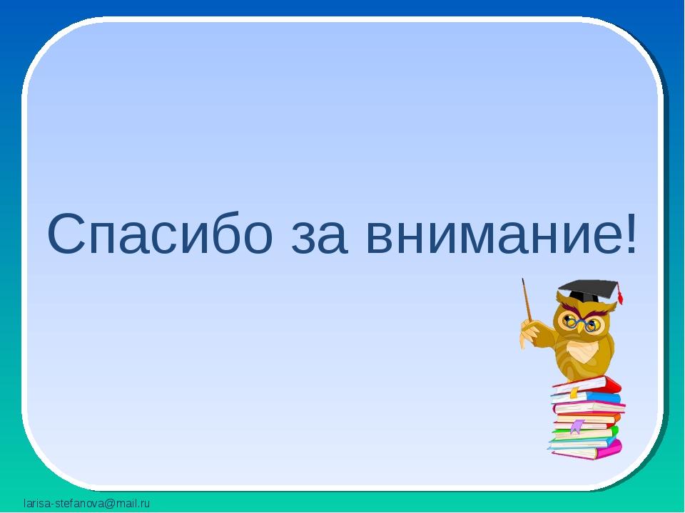 Спасибо за внимание! larisa-stefanova@mail.ru