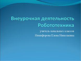 учитель начальных классов Никифорова Елена Николаевна