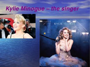 Kylie Minogue – the singer