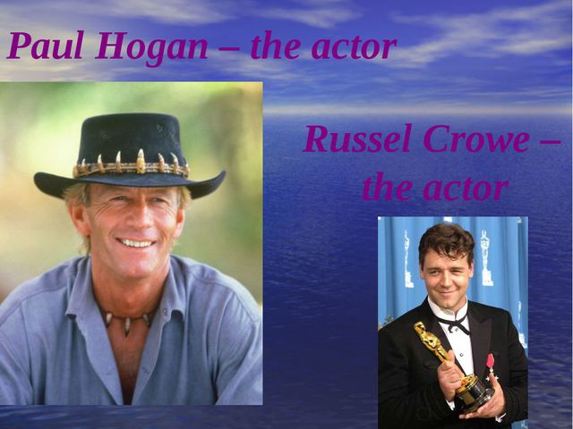 Paul Hogan – the actor Russel Crowe – the actor