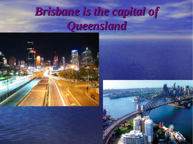 Brisbane is the capital of Queensland