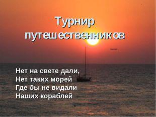 Турнир путешественников Нет на свете дали, Нет таких морей Где бы не видали Н
