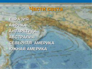 Части света ЕВРАЗИЯ АФРИКА АНТАРКТИДА АВСТРАЛИЯ СЕВЕРНАЯ АМЕРИКА ЮЖНАЯ АМЕРИКА