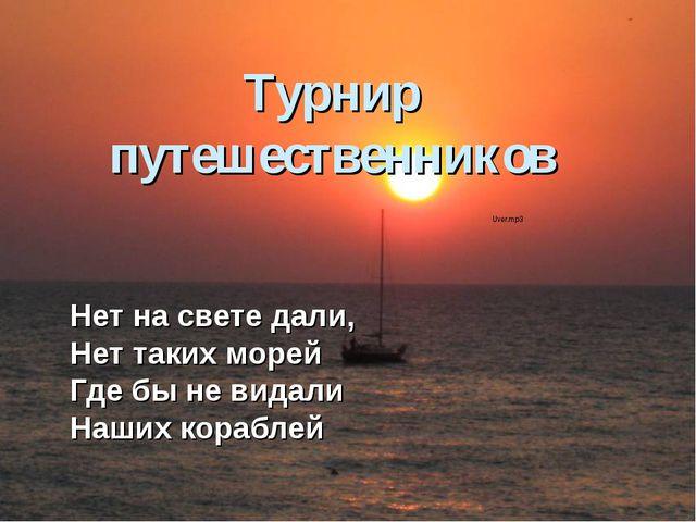 Турнир путешественников Нет на свете дали, Нет таких морей Где бы не видали Н...