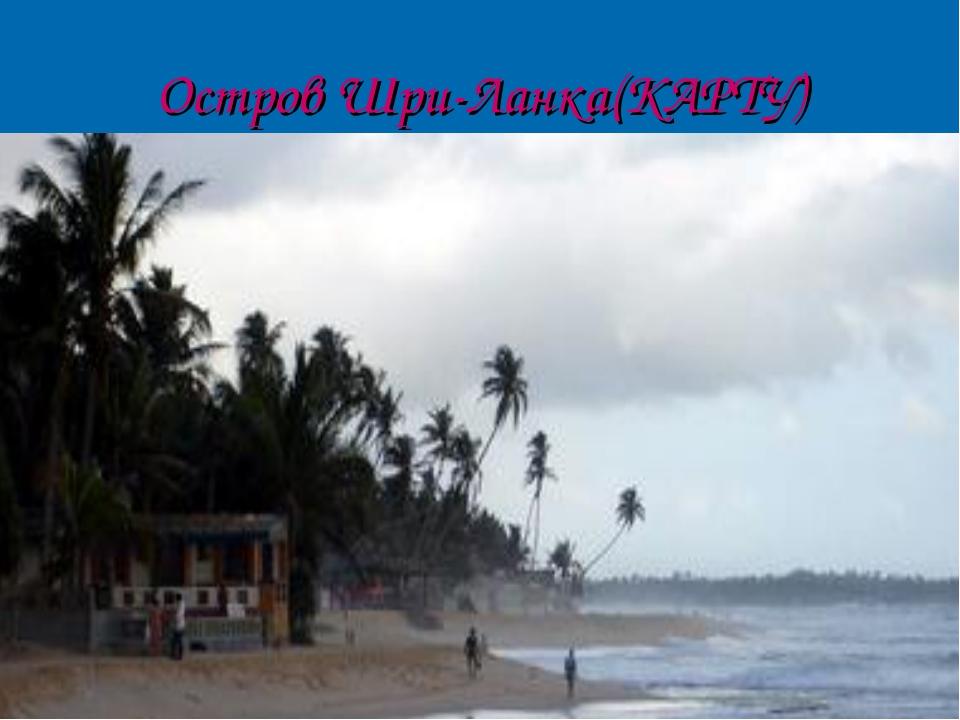 Остров Шри-Ланка(КАРТУ)