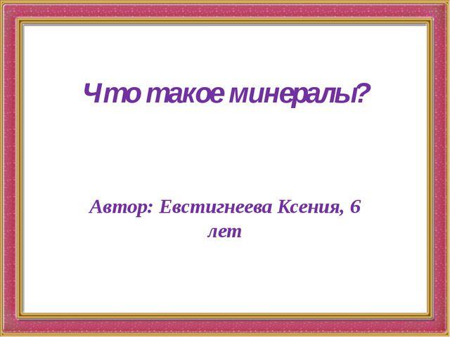 Что такое минералы? Автор: Евстигнеева Ксения, 6 лет