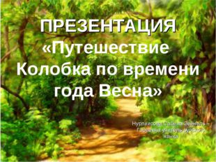 ПРЕЗЕНТАЦИЯ «Путешествие Колобка по времени года Весна» Нурпиисова Сабина Зей