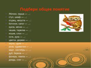 Подбери общее понятие Яблоко, груша — ...; стул, шкаф — ...; огурец, капуста