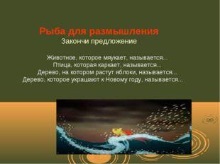 Рыба для размышления Закончи предложение Животное, которое мяукает, называет