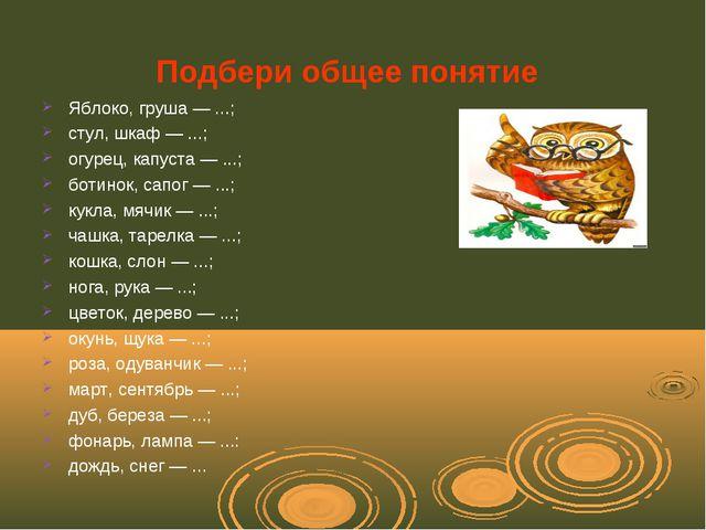 Подбери общее понятие Яблоко, груша — ...; стул, шкаф — ...; огурец, капуста...
