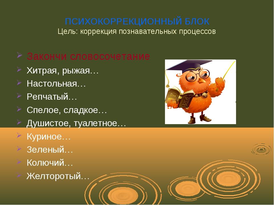 ПСИХОКОРРЕКЦИОННЫЙ БЛОК Цель: коррекция познавательных процессов Закончи слов...