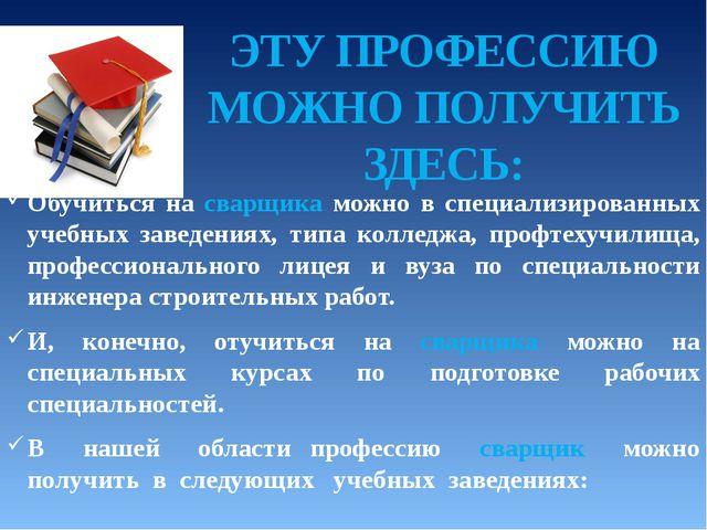 Обучиться на сварщика можно в специализированных учебных заведениях, типа кол...